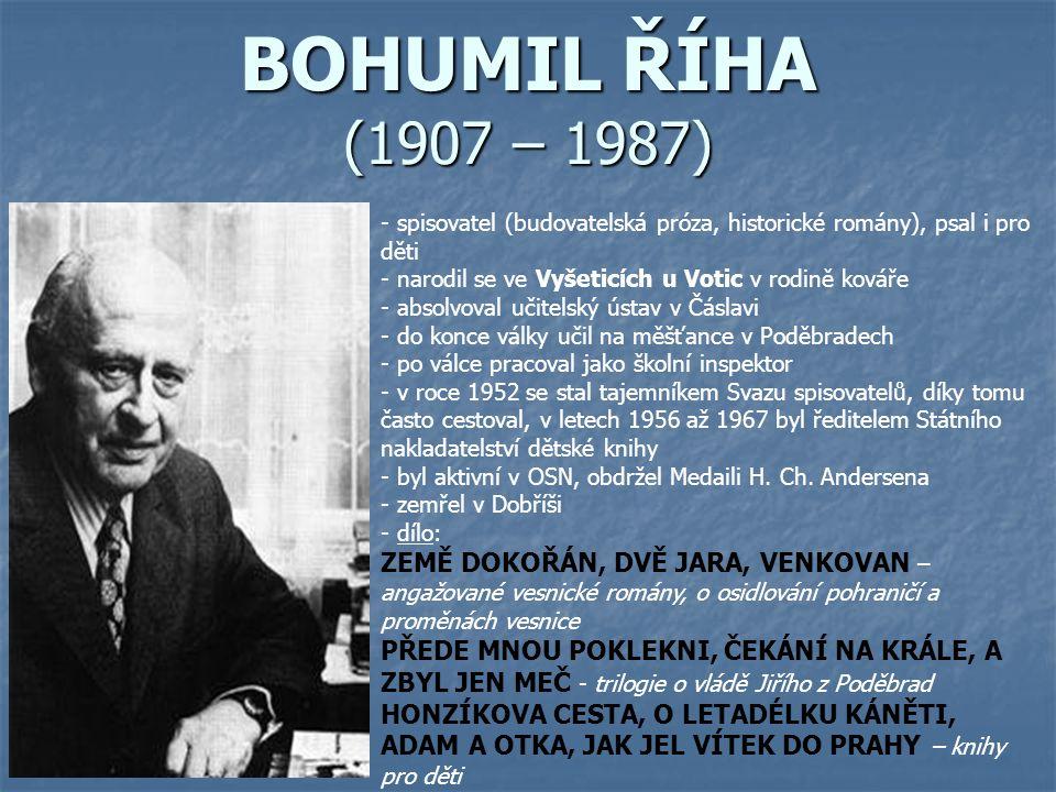 BOHUMIL ŘÍHA (1907 – 1987) - spisovatel (budovatelská próza, historické romány), psal i pro děti - narodil se ve Vyšeticích u Votic v rodině kováře -