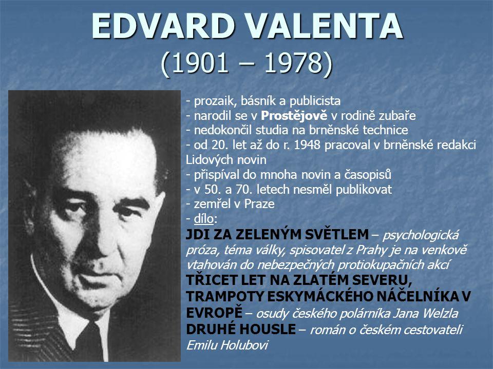 EDVARD VALENTA (1901 – 1978) - prozaik, básník a publicista - narodil se v Prostějově v rodině zubaře - n- nedokončil studia na brněnské technice - od
