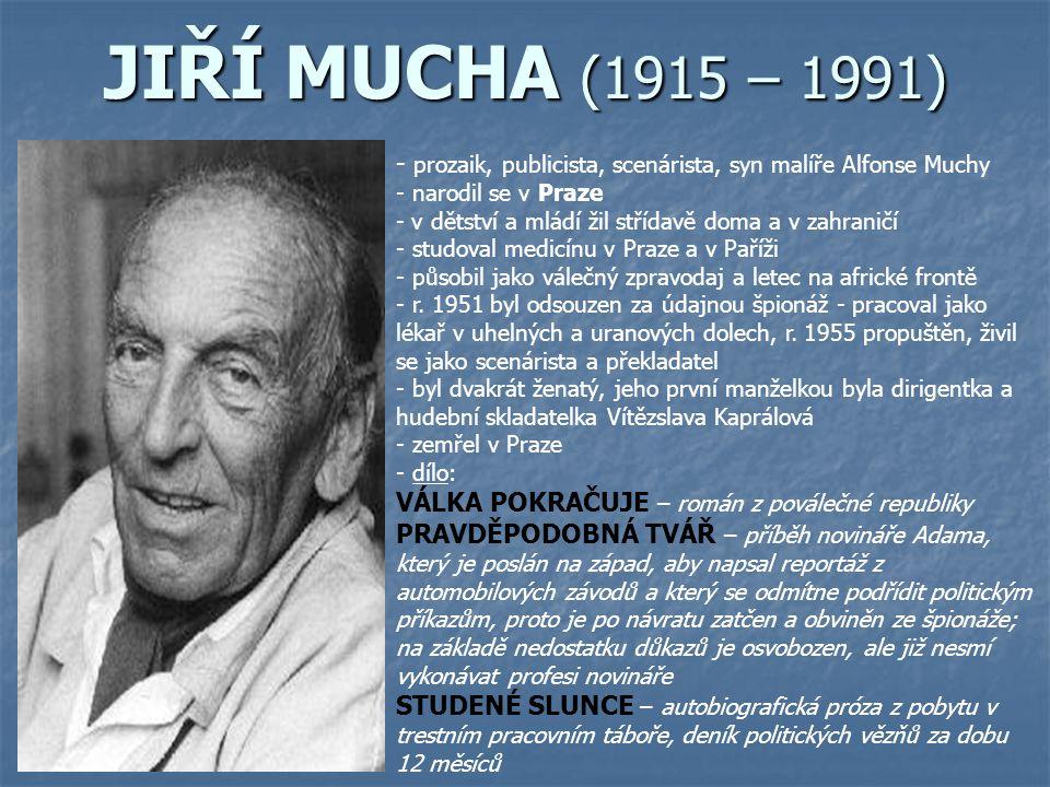 JIŘÍ MUCHA (1915 – 1991) - p- prozaik, publicista, scenárista, syn malíře Alfonse Muchy - narodil se v Praze - v- v dětství a mládí žil střídavě doma