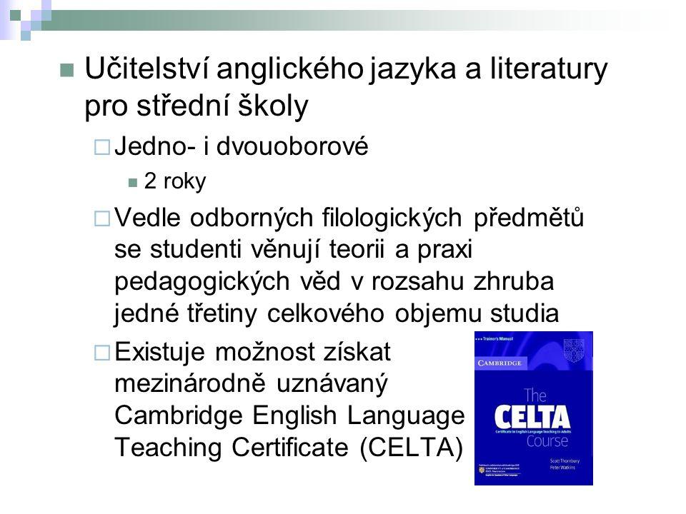 Učitelství anglického jazyka a literatury pro střední školy  Jedno- i dvouoborové 2 roky  Vedle odborných filologických předmětů se studenti věnují teorii a praxi pedagogických věd v rozsahu zhruba jedné třetiny celkového objemu studia  Existuje možnost získat mezinárodně uznávaný Cambridge English Language Teaching Certificate (CELTA)