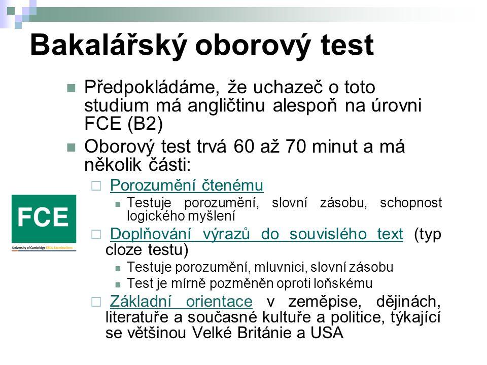 Bakalářský oborový test Předpokládáme, že uchazeč o toto studium má angličtinu alespoň na úrovni FCE (B2) Oborový test trvá 60 až 70 minut a má několik části:  Porozumění čtenémuPorozumění čtenému Testuje porozumění, slovní zásobu, schopnost logického myšlení  Doplňování výrazů do souvislého text (typ cloze testu)Doplňování výrazů do souvislého text Testuje porozumění, mluvnici, slovní zásobu Test je mírně pozměněn oproti loňskému  Základní orientace v zeměpise, dějinách, literatuře a současné kultuře a politice, týkající se většinou Velké Británie a USA