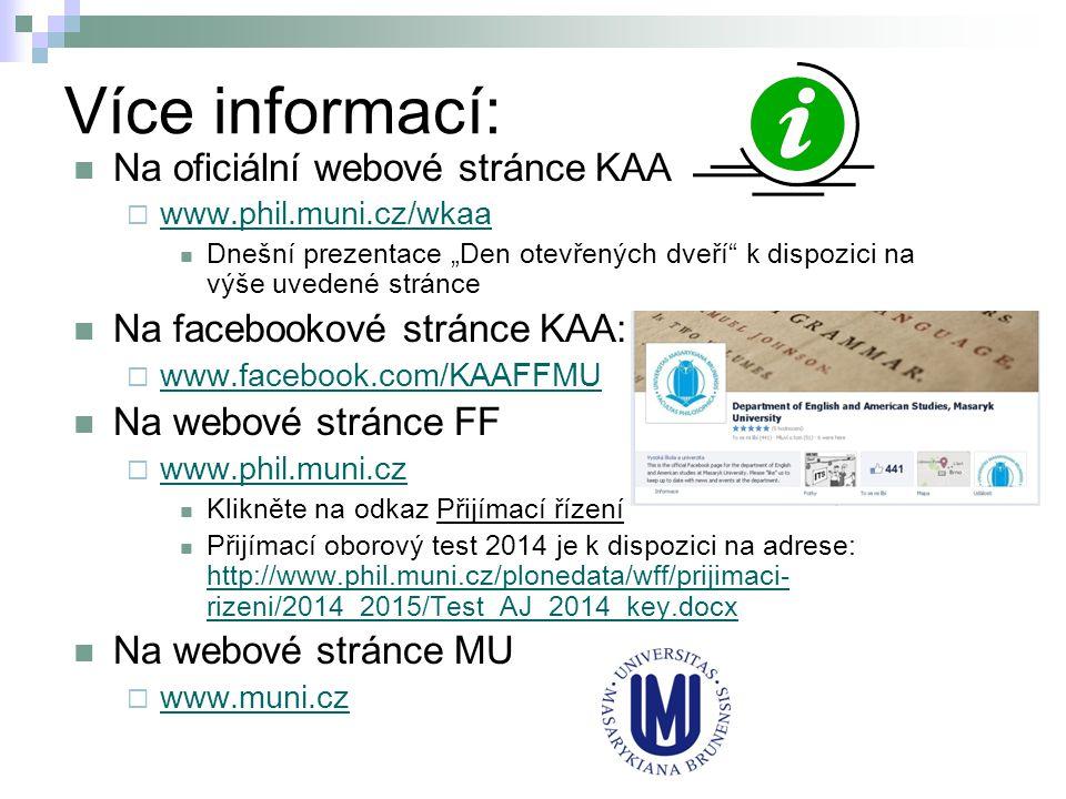 """Více informací: Na oficiální webové stránce KAA  www.phil.muni.cz/wkaa www.phil.muni.cz/wkaa Dnešní prezentace """"Den otevřených dveří k dispozici na výše uvedené stránce Na facebookové stránce KAA:  www.facebook.com/KAAFFMU www.facebook.com/KAAFFMU Na webové stránce FF  www.phil.muni.cz www.phil.muni.cz Klikněte na odkaz Přijímací řízení Přijímací oborový test 2014 je k dispozici na adrese: http://www.phil.muni.cz/plonedata/wff/prijimaci- rizeni/2014_2015/Test_AJ_2014_key.docx http://www.phil.muni.cz/plonedata/wff/prijimaci- rizeni/2014_2015/Test_AJ_2014_key.docx Na webové stránce MU  www.muni.cz www.muni.cz"""