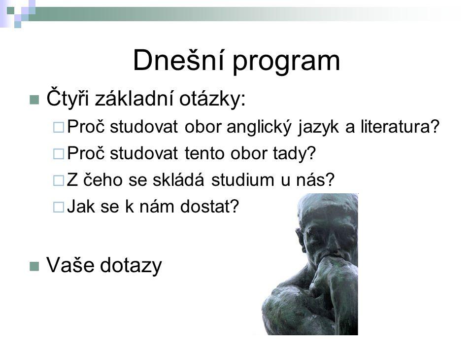 Dnešní program Čtyři základní otázky:  Proč studovat obor anglický jazyk a literatura?  Proč studovat tento obor tady?  Z čeho se skládá studium u