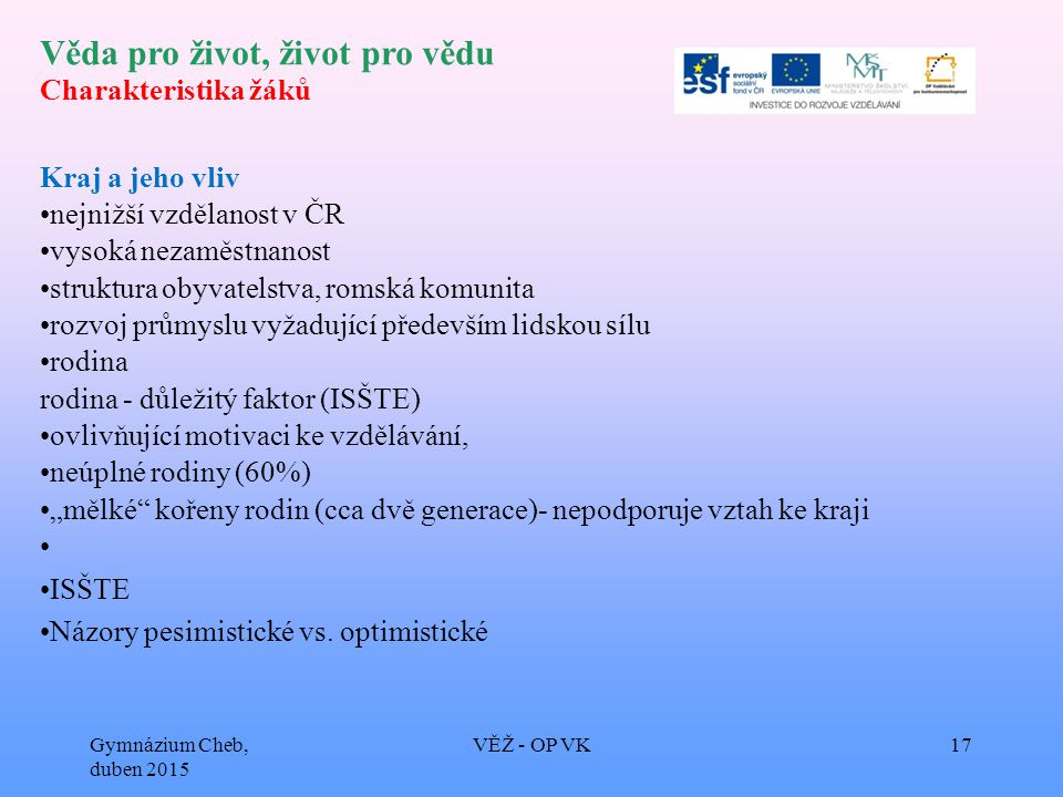 """Věda pro život, život pro vědu Charakteristika žáků Kraj a jeho vliv nejnižší vzdělanost v ČR vysoká nezaměstnanost struktura obyvatelstva, romská komunita rozvoj průmyslu vyžadující především lidskou sílu rodina rodina - důležitý faktor (ISŠTE) ovlivňující motivaci ke vzdělávání, neúplné rodiny (60%) """"mělké kořeny rodin (cca dvě generace)- nepodporuje vztah ke kraji ISŠTE Názory pesimistické vs."""