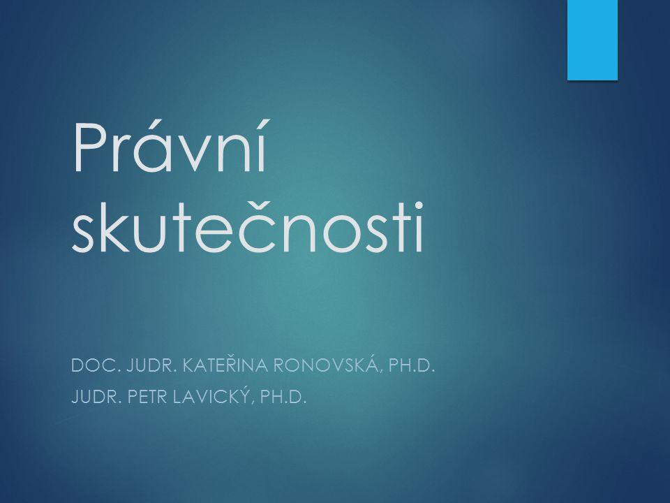 Právní skutečnosti DOC. JUDR. KATEŘINA RONOVSKÁ, PH.D. JUDR. PETR LAVICKÝ, PH.D.