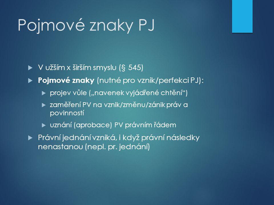 """Pojmové znaky PJ  V užším x širším smyslu (§ 545)  Pojmové znaky (nutné pro vznik/perfekci PJ):  projev vůle (""""navenek vyjádřené chtění"""")  zaměřen"""
