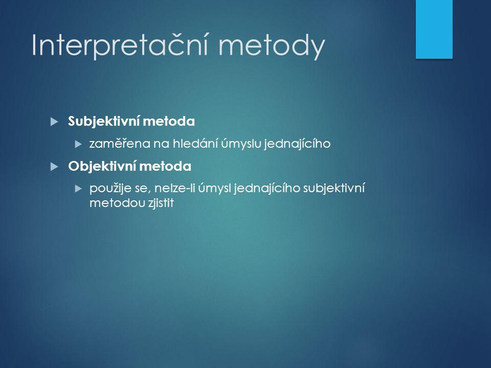 Interpretační metody  Subjektivní metoda  zaměřena na hledání úmyslu jednajícího  Objektivní metoda  použije se, nelze-li úmysl jednajícího subjek