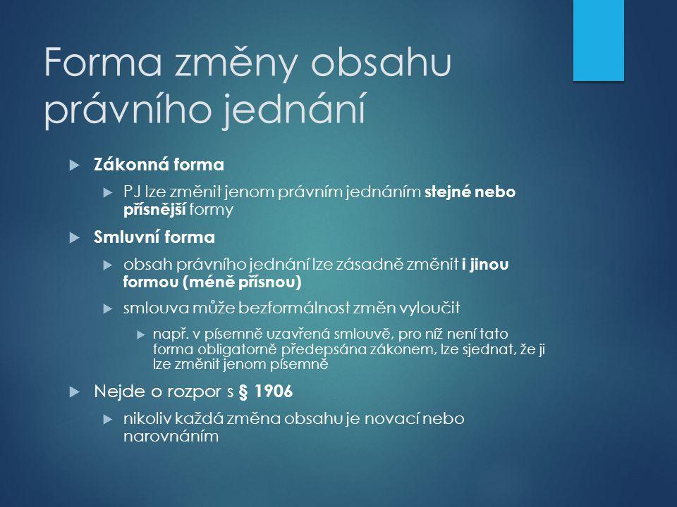 Forma změny obsahu právního jednání  Zákonná forma  PJ lze změnit jenom právním jednáním stejné nebo přísnější formy  Smluvní forma  obsah právníh