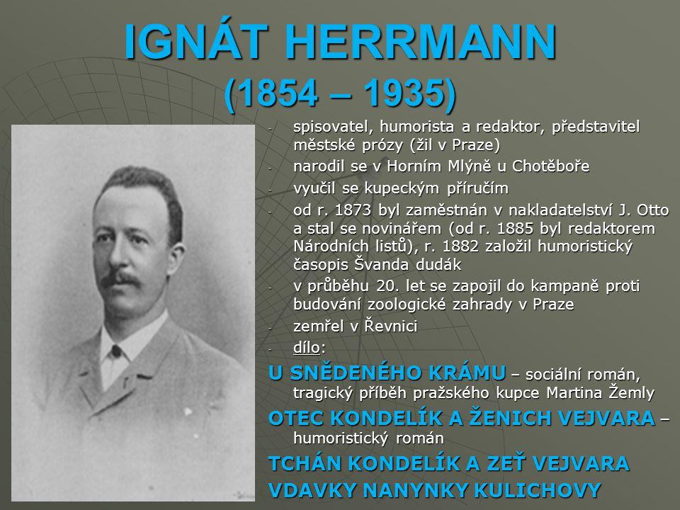 IGNÁT HERRMANN (1854 – 1935) -s-s-s-spisovatel, humorista a redaktor, představitel městské prózy (žil v Praze) -n-n-n-narodil se v Horním Mlýně u Chotěboře -v-v-v-vyučil se kupeckým příručím -o-o-o-od r.
