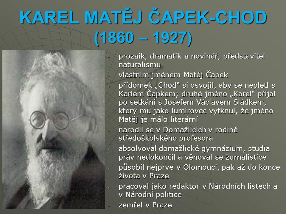 """KAREL MATĚJ ČAPEK-CHOD (1860 – 1927) -p-p-p-prozaik, dramatik a novinář, představitel naturalismu -v-v-v-vlastním jménem Matěj Čapek -p-p-p-přídomek """"Chod si osvojil, aby se nepletl s Karlem Čapkem; druhé jméno """"Karel přijal po setkání s Josefem Václavem Sládkem, který mu jako lumírovec vytknul, že jméno Matěj je málo literární -n-n-n-narodil se v Domažlicích v rodině středoškolského profesora -a-a-a-absolvoval domažlické gymnázium, studia práv nedokončil a věnoval se žurnalistice -p-p-p-působil nejprve v Olomouci, pak až do konce života v Praze -p-p-p-pracoval jako redaktor v Národních listech a v Národní politice -z-z-z-zemřel v Praze"""