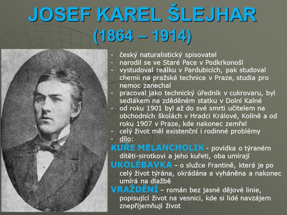 JOSEF KAREL ŠLEJHAR (1864 – 1914) -český naturalistický spisovatel -narodil se ve Staré Pace v Podkrkonoší -vystudoval reálku v Pardubicích, pak studoval chemii na pražské technice v Praze, studia pro nemoc zanechal -pracoval jako technický úředník v cukrovaru, byl sedlákem na zděděném statku v Dolní Kalné -od roku 1901 byl až do své smrti učitelem na obchodních školách v Hradci Králové, Kolíně a od roku 1907 v Praze, kde nakonec zemřel -celý život měl existenční i rodinné problémy -dílo: KUŘE MELANCHOLIK - povídka o týraném dítěti-sirotkovi a jeho kuřeti, oba umírají UKOLÉBAVKA – o služce Frantině, která je po celý život týrána, okrádána a vyháněna a nakonec umírá na dlažbě VRAŽDĚNÍ – román bez jasné dějové linie, popisující život na vesnici, kde si lidé navzájem znepříjemňují život