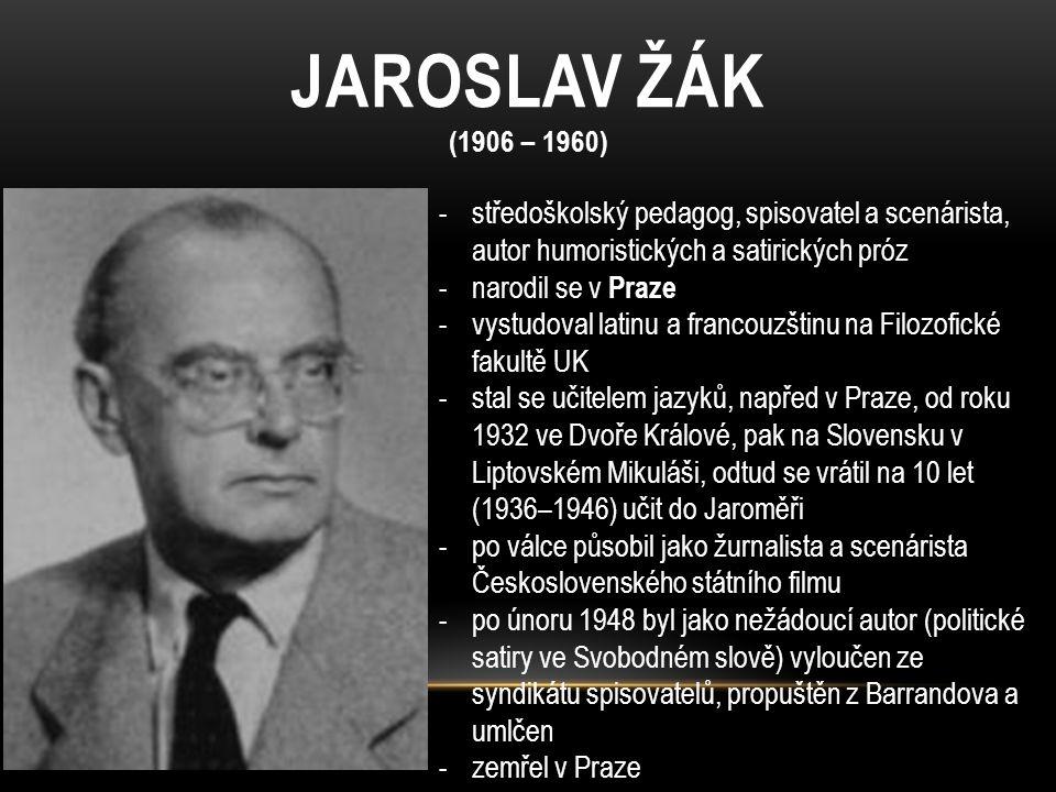 JAROSLAV ŽÁK (1906 – 1960) -středoškolský pedagog, spisovatel a scenárista, autor humoristických a satirických próz -narodil se v Praze -vystudoval la