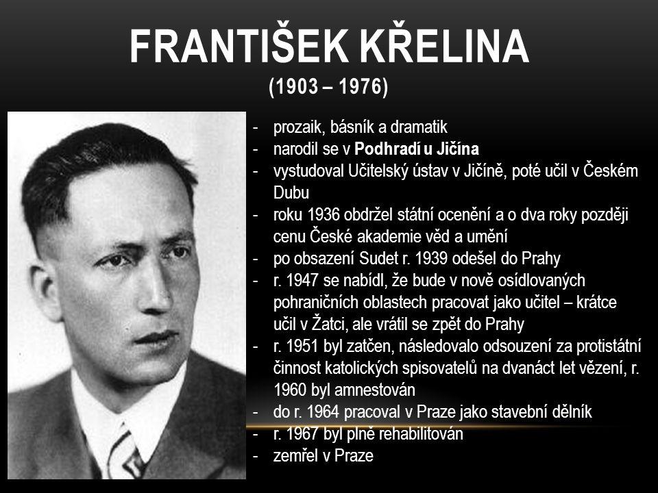 FRANTIŠEK KŘELINA (1903 – 1976) -prozaik, básník a dramatik -narodil se v Podhradí u Jičína -vystudoval Učitelský ústav v Jičíně, poté učil v Českém D