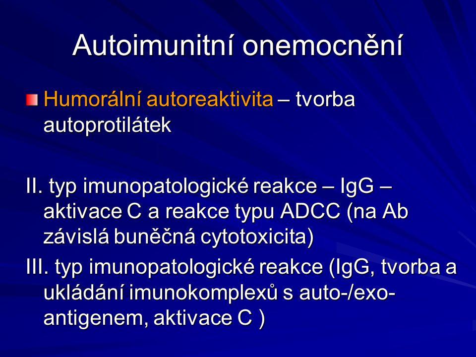 Autoimunitní onemocnění Humorální autoreaktivita – tvorba autoprotilátek II. typ imunopatologické reakce – IgG – aktivace C a reakce typu ADCC (na Ab