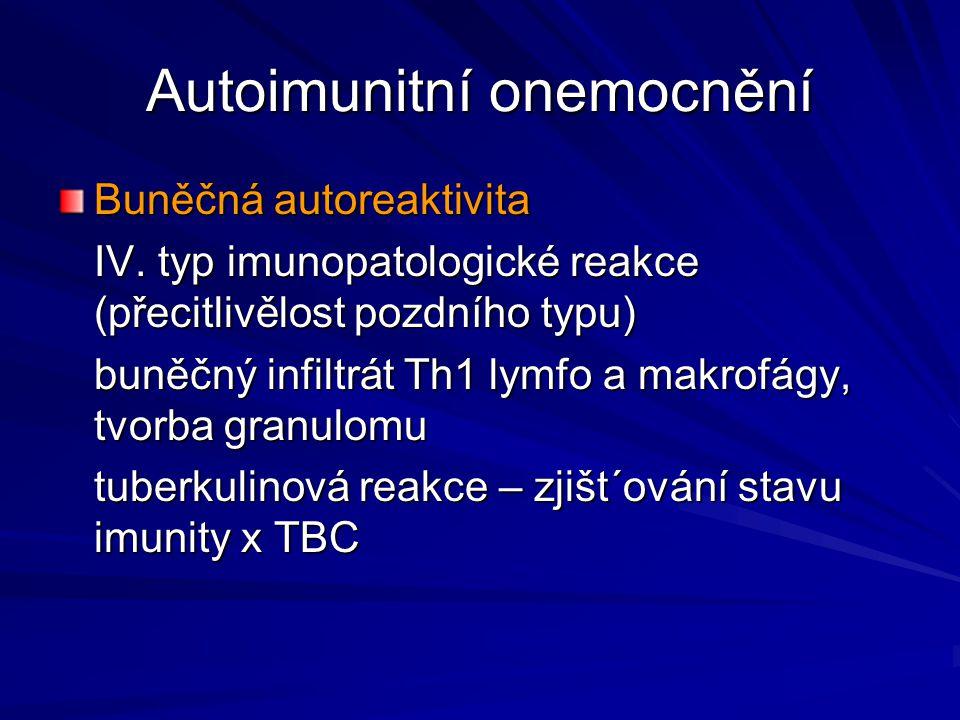 Autoimunitní onemocnění Buněčná autoreaktivita IV. typ imunopatologické reakce (přecitlivělost pozdního typu) buněčný infiltrát Th1 lymfo a makrofágy,