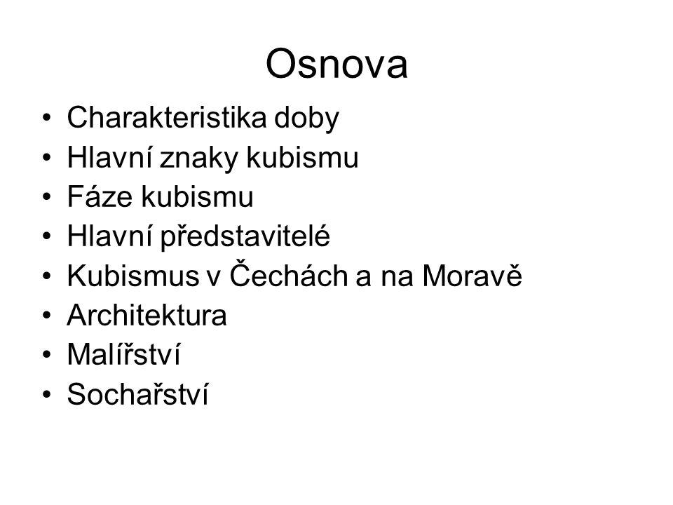 Osnova Charakteristika doby Hlavní znaky kubismu Fáze kubismu Hlavní představitelé Kubismus v Čechách a na Moravě Architektura Malířství Sochařství