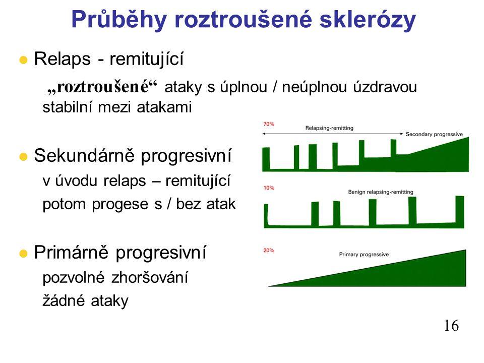 """Průběhy roztroušené sklerózy 16 l Relaps - remitující """"roztroušené ataky s úplnou / neúplnou úzdravou stabilní mezi atakami l Sekundárně progresivní v úvodu relaps – remitující potom progese s / bez atak l Primárně progresivní pozvolné zhoršování žádné ataky"""