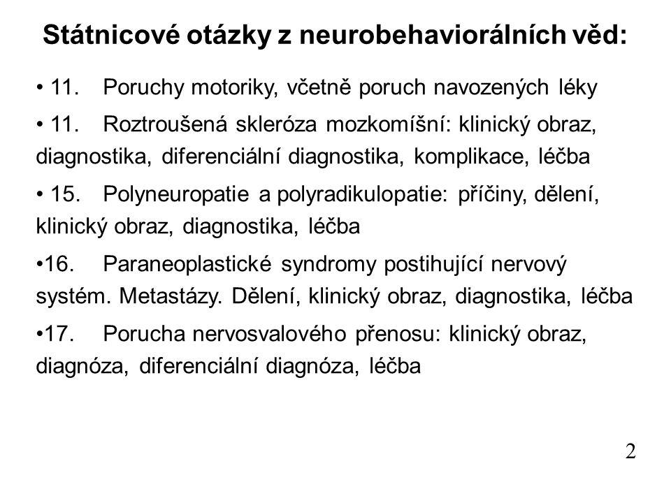 Státnicové otázky z neurobehaviorálních věd: 11.Poruchy motoriky, včetně poruch navozených léky 11.Roztroušená skleróza mozkomíšní: klinický obraz, diagnostika, diferenciální diagnostika, komplikace, léčba 15.Polyneuropatie a polyradikulopatie: příčiny, dělení, klinický obraz, diagnostika, léčba 16.Paraneoplastické syndromy postihující nervový systém.