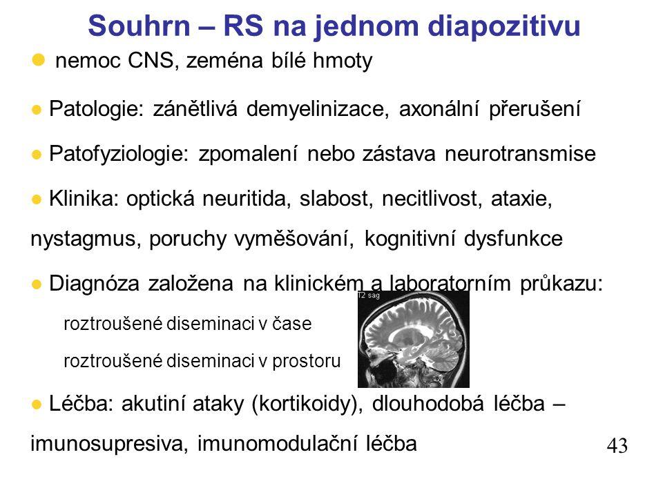 43 l nemoc CNS, zeména bílé hmoty l Patologie: zánětlivá demyelinizace, axonální přerušení l Patofyziologie: zpomalení nebo zástava neurotransmise l Klinika: optická neuritida, slabost, necitlivost, ataxie, nystagmus, poruchy vyměšování, kognitivní dysfunkce l Diagnóza založena na klinickém a laboratorním průkazu: roztroušené diseminaci v čase roztroušené diseminaci v prostoru l Léčba: akutiní ataky (kortikoidy), dlouhodobá léčba – imunosupresiva, imunomodulační léčba Souhrn – RS na jednom diapozitivu