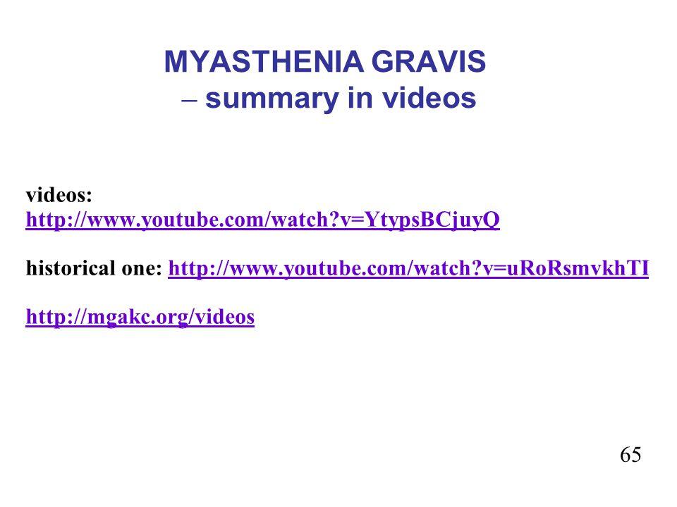 MYASTHENIA GRAVIS – summary in videos videos: http://www.youtube.com/watch?v=YtypsBCjuyQ historical one: http://www.youtube.com/watch?v=uRoRsmvkhTIhttp://www.youtube.com/watch?v=uRoRsmvkhTI http://mgakc.org/videos 65