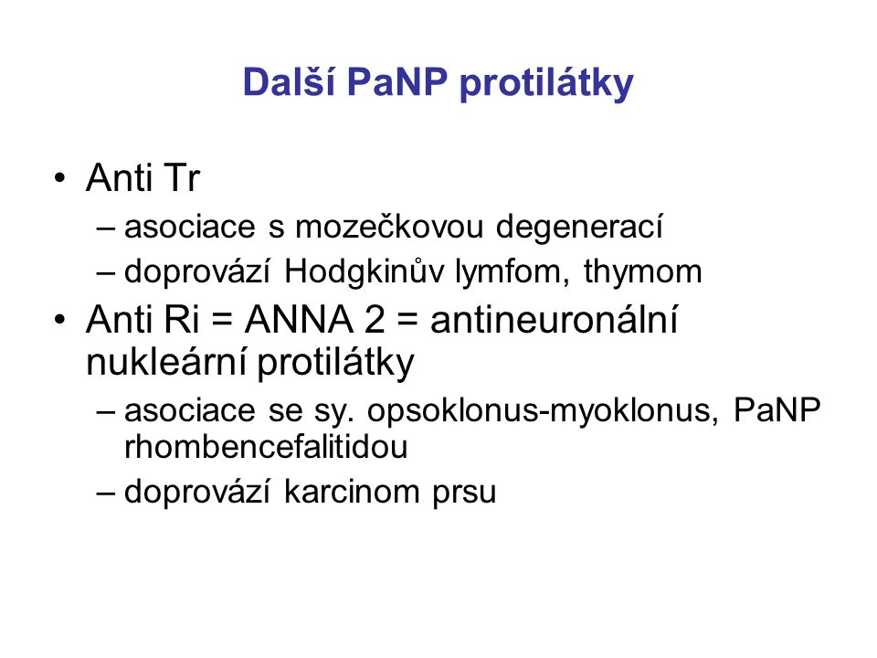 Další PaNP protilátky Anti Tr –asociace s mozečkovou degenerací –doprovází Hodgkinův lymfom, thymom Anti Ri = ANNA 2 = antineuronální nukleární protilátky –asociace se sy.