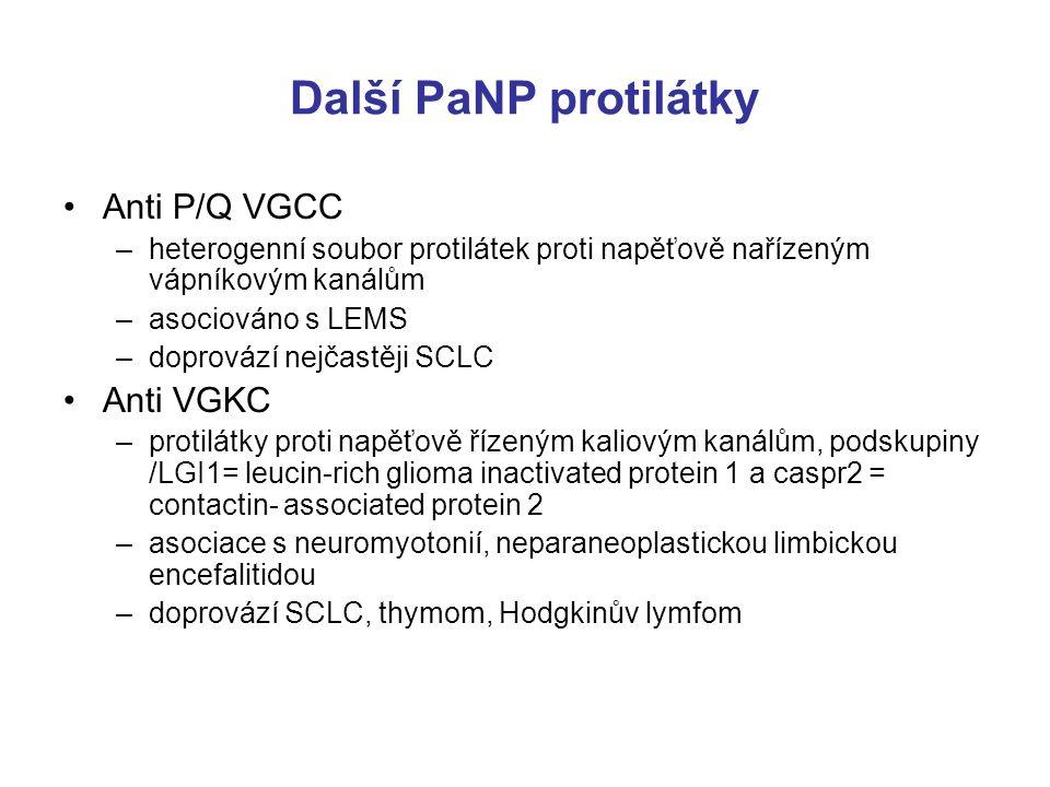 Další PaNP protilátky Anti P/Q VGCC –heterogenní soubor protilátek proti napěťově nařízeným vápníkovým kanálům –asociováno s LEMS –doprovází nejčastěji SCLC Anti VGKC –protilátky proti napěťově řízeným kaliovým kanálům, podskupiny /LGI1= leucin-rich glioma inactivated protein 1 a caspr2 = contactin- associated protein 2 –asociace s neuromyotonií, neparaneoplastickou limbickou encefalitidou –doprovází SCLC, thymom, Hodgkinův lymfom