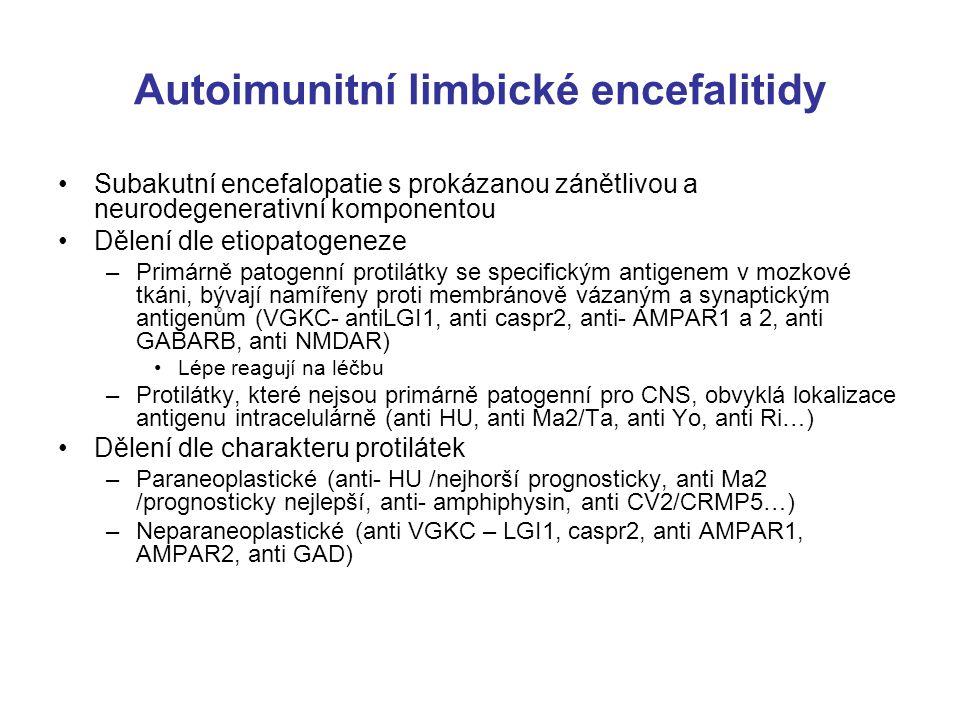 Autoimunitní limbické encefalitidy Subakutní encefalopatie s prokázanou zánětlivou a neurodegenerativní komponentou Dělení dle etiopatogeneze –Primárně patogenní protilátky se specifickým antigenem v mozkové tkáni, bývají namířeny proti membránově vázaným a synaptickým antigenům (VGKC- antiLGI1, anti caspr2, anti- AMPAR1 a 2, anti GABARB, anti NMDAR) Lépe reagují na léčbu –Protilátky, které nejsou primárně patogenní pro CNS, obvyklá lokalizace antigenu intracelulárně (anti HU, anti Ma2/Ta, anti Yo, anti Ri…) Dělení dle charakteru protilátek –Paraneoplastické (anti- HU /nejhorší prognosticky, anti Ma2 /prognosticky nejlepší, anti- amphiphysin, anti CV2/CRMP5…) –Neparaneoplastické (anti VGKC – LGI1, caspr2, anti AMPAR1, AMPAR2, anti GAD)