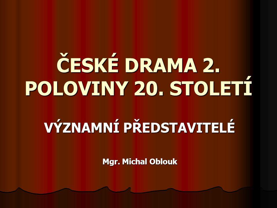 ČESKÉ DRAMA 2. POLOVINY 20. STOLETÍ VÝZNAMNÍ PŘEDSTAVITELÉ Mgr. Michal Oblouk
