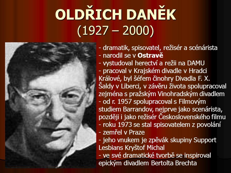 OLDŘICH DANĚK (1927 – 2000) - dramatik, spisovatel, režisér a scénárista - narodil se v Ostravě - vystudoval herectví a režii na DAMU - pracoval v Kra