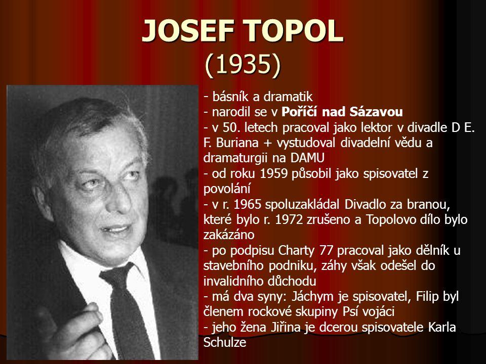 JOSEF TOPOL (1935) - b- básník a dramatik - narodil se v Poříčí nad Sázavou - v 50. letech pracoval jako lektor v divadle D E. F. Buriana + vystudoval