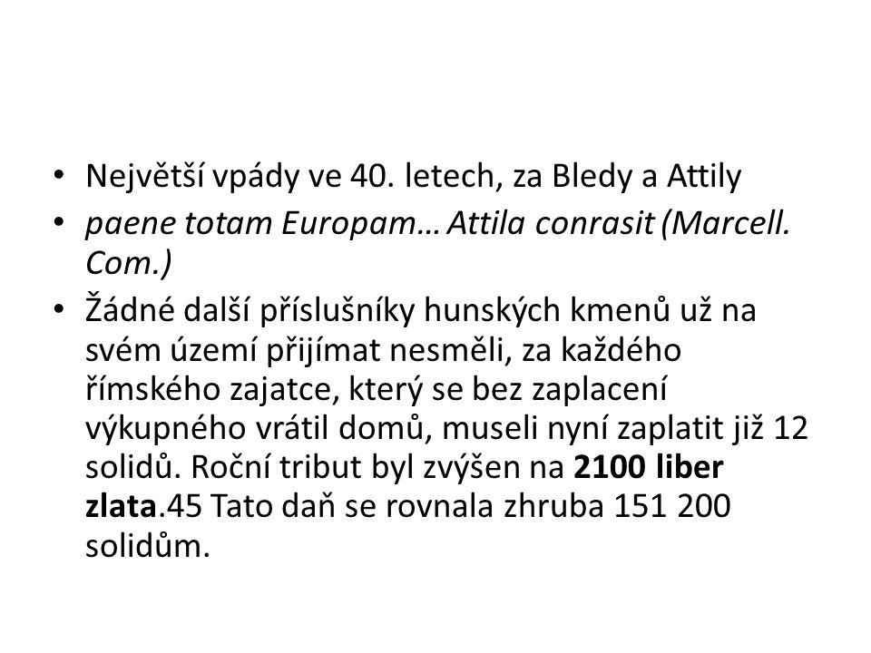 Největší vpády ve 40. letech, za Bledy a Attily paene totam Europam… Attila conrasit (Marcell. Com.) Žádné další příslušníky hunských kmenů už na svém