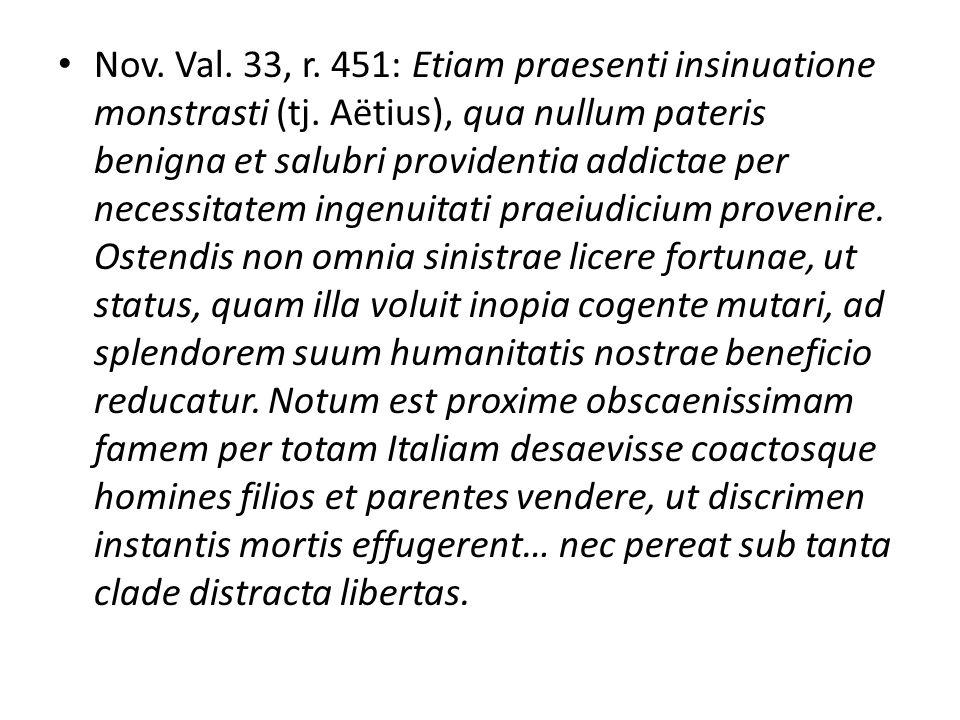 Nov. Val. 33, r. 451: Etiam praesenti insinuatione monstrasti (tj. Aëtius), qua nullum pateris benigna et salubri providentia addictae per necessitate