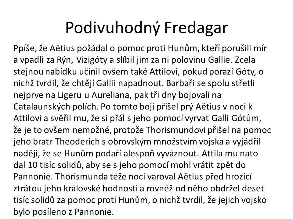 Podivuhodný Fredagar Ppíše, že Aëtius požádal o pomoc proti Hunům, kteří porušili mír a vpadli za Rýn, Vizigóty a slíbil jim za ni polovinu Gallie.