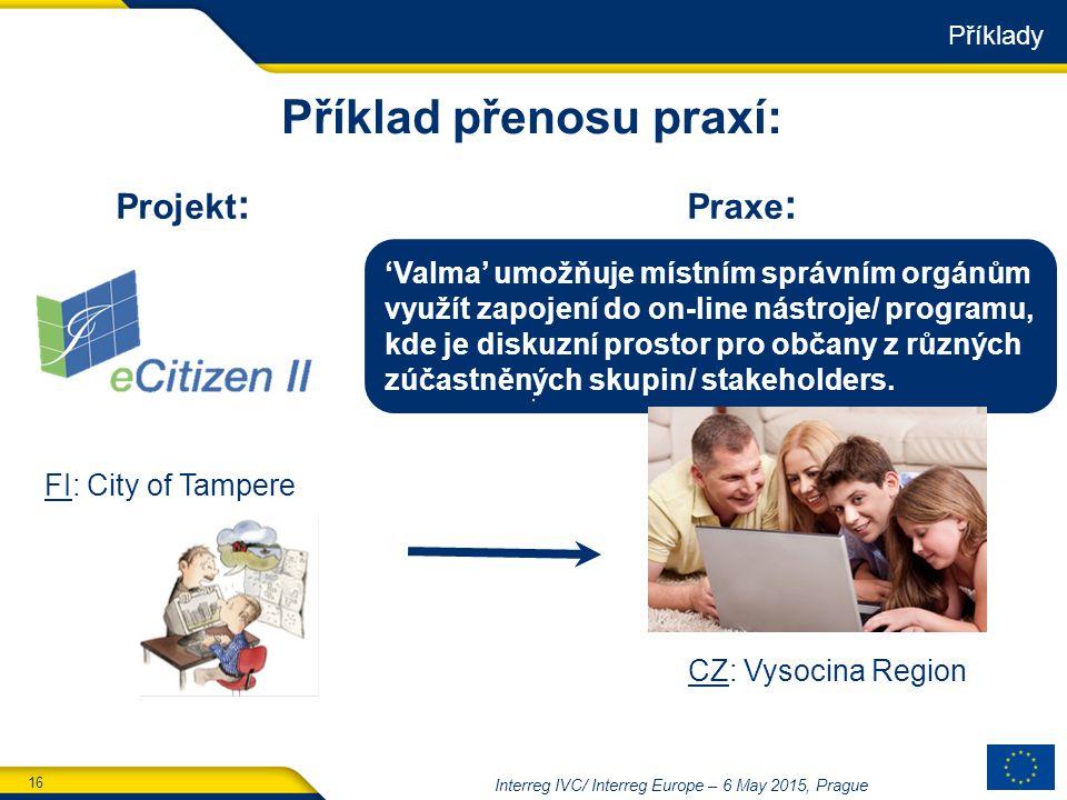 16 Interreg IVC/ Interreg Europe – 6 May 2015, Prague Příklad přenosu praxí: Praxe : Projekt : 'Valma' umožňuje místním správním orgánům využít zapojení do on-line nástroje/ programu, kde je diskuzní prostor pro občany z různých zúčastněných skupin/ stakeholders.