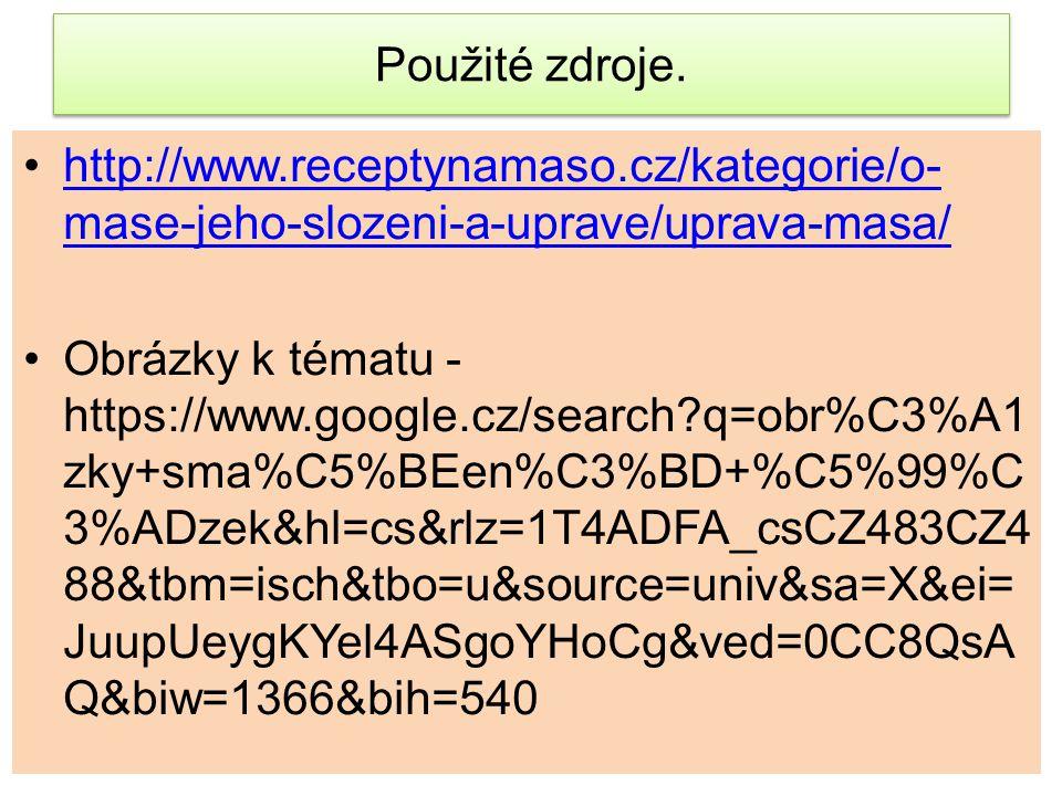 Použité zdroje. http://www.receptynamaso.cz/kategorie/o- mase-jeho-slozeni-a-uprave/uprava-masa/http://www.receptynamaso.cz/kategorie/o- mase-jeho-slo