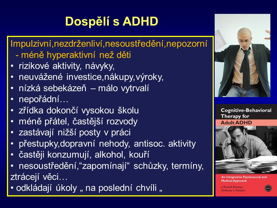 Dospělí s ADHD Impulzivní,nezdrženliví,nesoustředění,nepozorní - méně hyperaktivní než děti rizikové aktivity, návyky, neuvážené investice,nákupy,výro