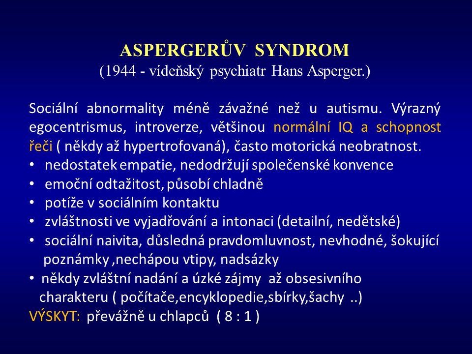 ASPERGERŮV SYNDROM (1944 - vídeňský psychiatr Hans Asperger.) Sociální abnormality méně závažné než u autismu. Výrazný egocentrismus, introverze, větš