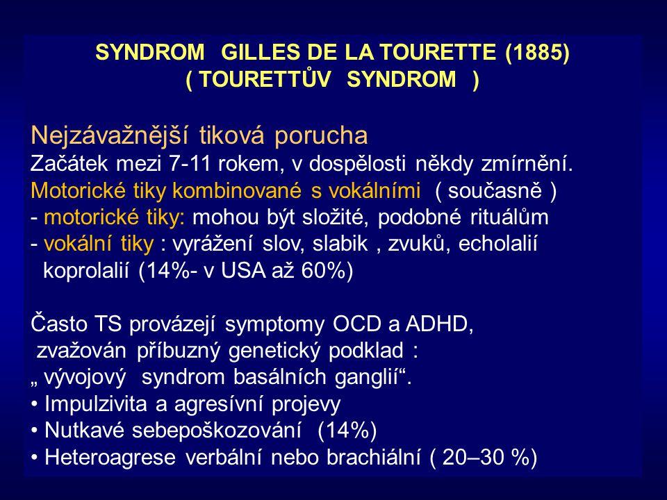 SYNDROM GILLES DE LA TOURETTE (1885) ( TOURETTŮV SYNDROM ) Nejzávažnější tiková porucha Začátek mezi 7-11 rokem, v dospělosti někdy zmírnění. Motorick