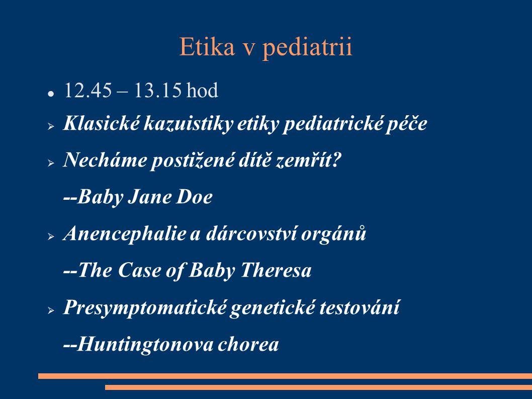 Etika v pediatrii 12.45 – 13.15 hod  Klasické kazuistiky etiky pediatrické péče  Necháme postižené dítě zemřít? --Baby Jane Doe  Anencephalie a dár
