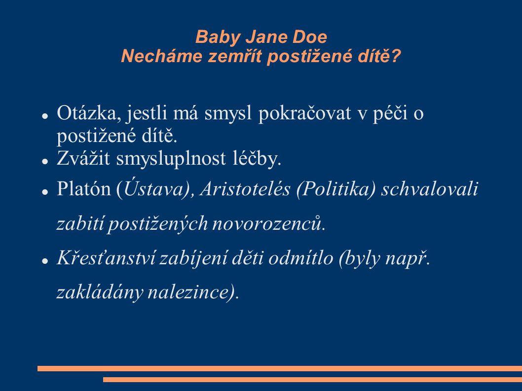 Baby Jane Doe Necháme zemřít postižené dítě? Otázka, jestli má smysl pokračovat v péči o postižené dítě. Zvážit smysluplnost léčby. Platón (Ústava), A