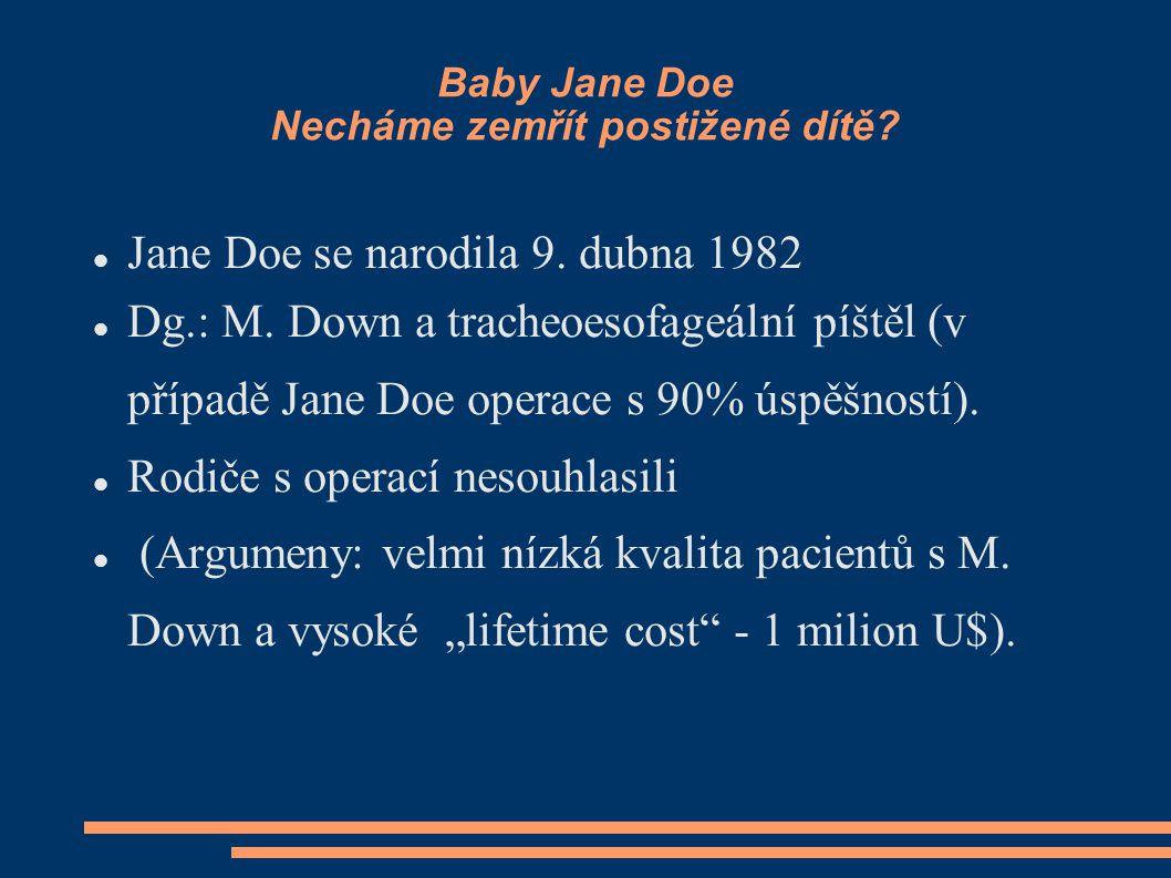 Baby Jane Doe Necháme zemřít postižené dítě? Jane Doe se narodila 9. dubna 1982 Dg.: M. Down a tracheoesofageální píštěl (v případě Jane Doe operace s