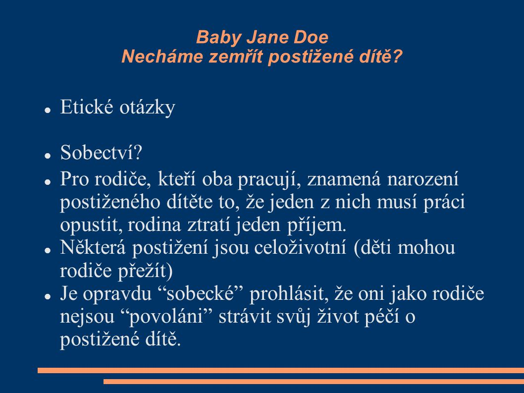Baby Jane Doe Necháme zemřít postižené dítě? Etické otázky Sobectví? Pro rodiče, kteří oba pracují, znamená narození postiženého dítěte to, že jeden z