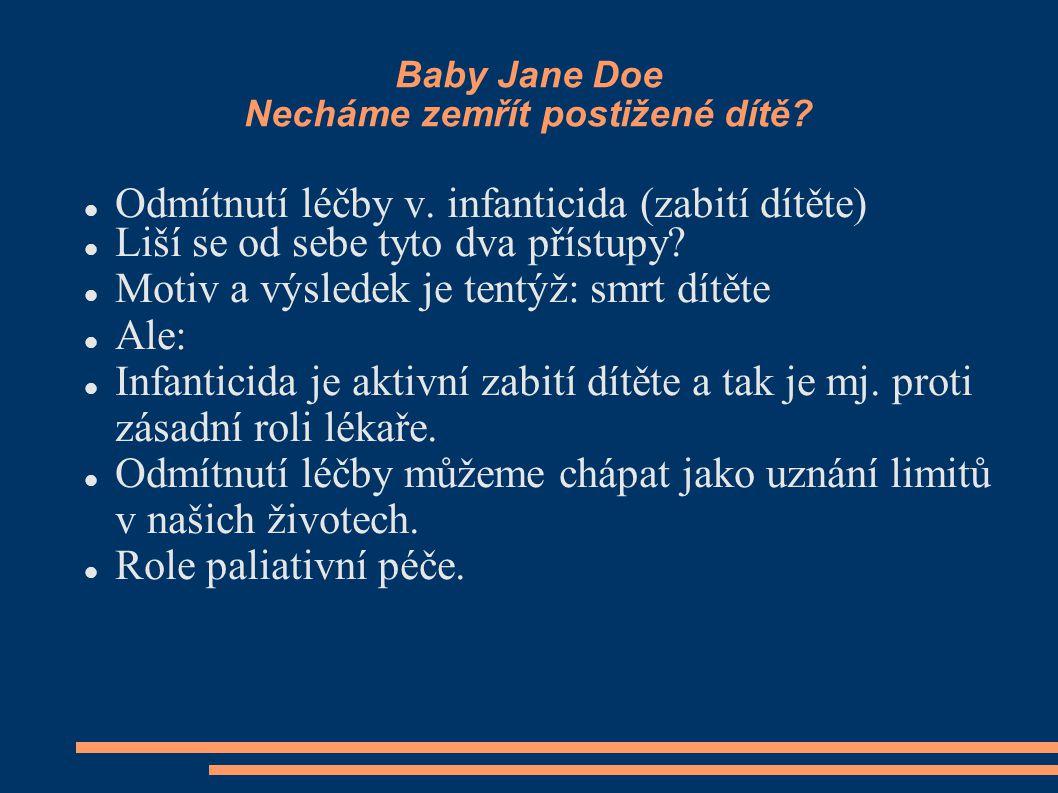 Baby Jane Doe Necháme zemřít postižené dítě? Odmítnutí léčby v. infanticida (zabití dítěte) Liší se od sebe tyto dva přístupy? Motiv a výsledek je ten