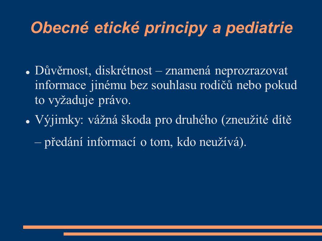 Obecné etické principy a pediatrie Důvěrnost, diskrétnost – znamená neprozrazovat informace jinému bez souhlasu rodičů nebo pokud to vyžaduje právo. V