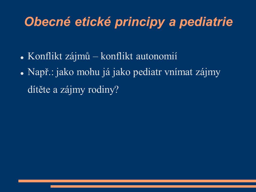 Obecné etické principy a pediatrie Konflikt zájmů – konflikt autonomií Např.: jako mohu já jako pediatr vnímat zájmy dítěte a zájmy rodiny?