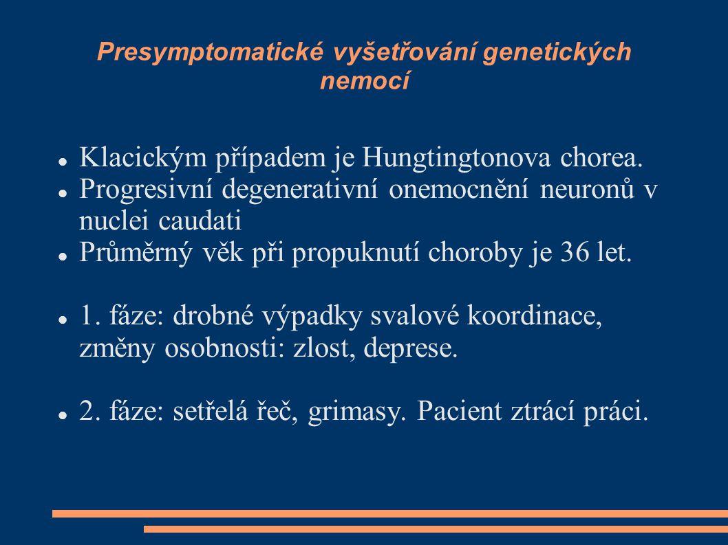 Presymptomatické vyšetřování genetických nemocí Klacickým případem je Hungtingtonova chorea. Progresivní degenerativní onemocnění neuronů v nuclei cau