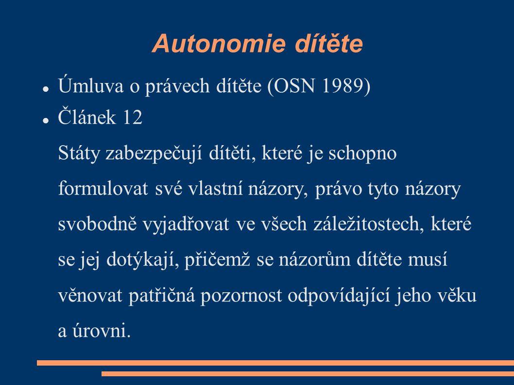 Autonomie dítěte Úmluva o právech dítěte (OSN 1989) Článek 12 Státy zabezpečují dítěti, které je schopno formulovat své vlastní názory, právo tyto náz