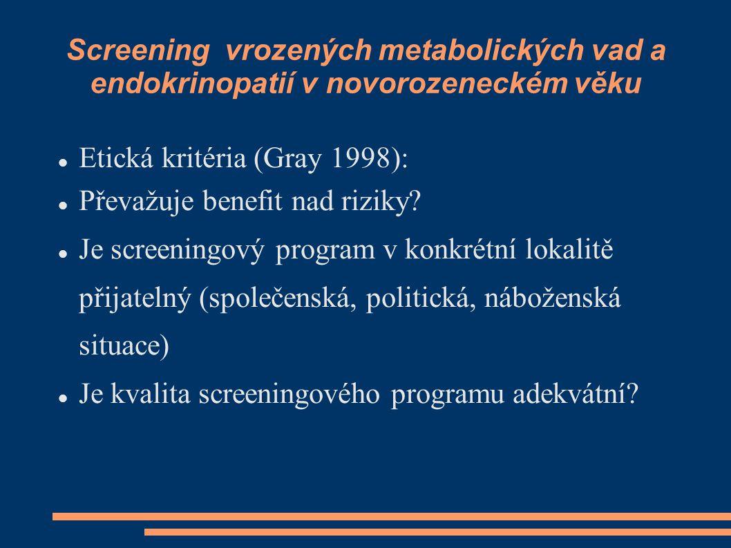 Screening vrozených metabolických vad a endokrinopatií v novorozeneckém věku Etická kritéria (Gray 1998): Převažuje benefit nad riziky? Je screeningov