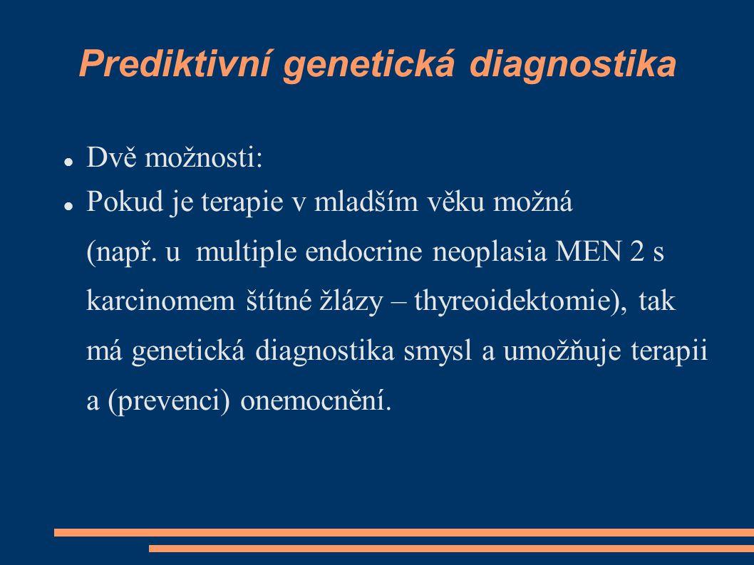 Prediktivní genetická diagnostika Dvě možnosti: Pokud je terapie v mladším věku možná (např. u multiple endocrine neoplasia MEN 2 s karcinomem štítné