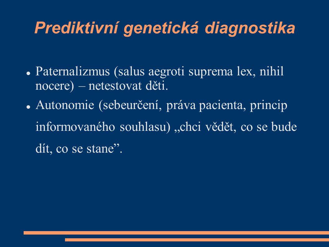Prediktivní genetická diagnostika Paternalizmus (salus aegroti suprema lex, nihil nocere) – netestovat děti. Autonomie (sebeurčení, práva pacienta, pr